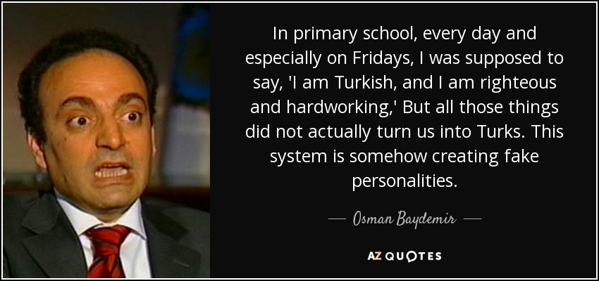 In primary school, every day and especially on Fridays, I was supposed to say, 'I am Turkish, and I am righteous and hardworking,' But all those things did not actually turn us into Turks. This system is somehow creating fake personalities. - Osman Baydemir