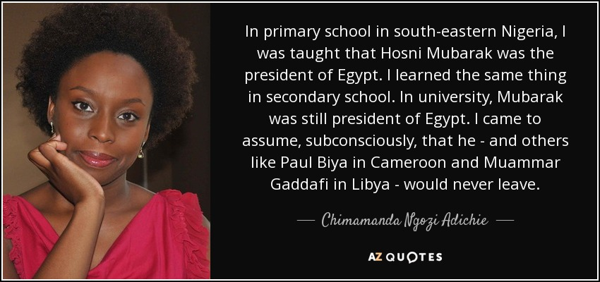 In primary school in south-eastern Nigeria, I was taught that Hosni Mubarak was the president of Egypt. I learned the same thing in secondary school. In university, Mubarak was still president of Egypt. I came to assume, subconsciously, that he - and others like Paul Biya in Cameroon and Muammar Gaddafi in Libya - would never leave. - Chimamanda Ngozi Adichie