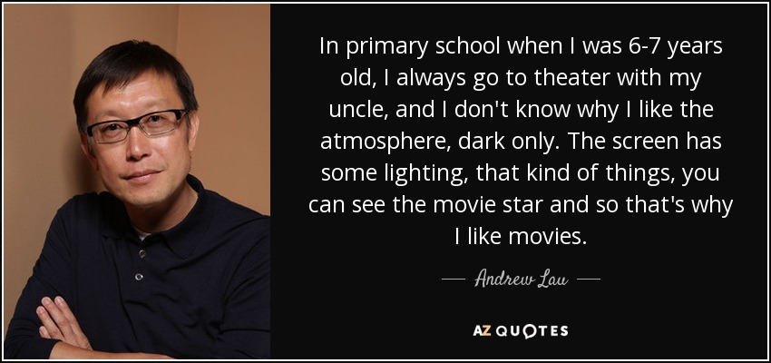 In primary school when I was 6-7 years old, I always go to theater with my uncle, and I don't know why I like the atmosphere, dark only. The screen has some lighting, that kind of things, you can see the movie star and so that's why I like movies. - Andrew Lau