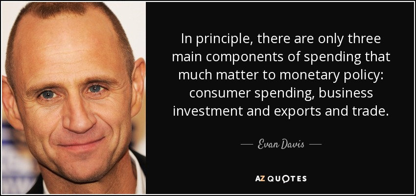 In principle, there are only three main components of spending that much matter to monetary policy: consumer spending, business investment and exports and trade. - Evan Davis