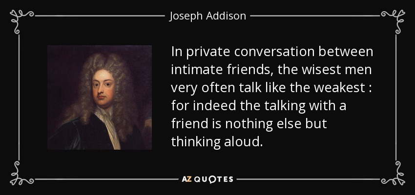 In private conversation between intimate friends, the wisest men very often talk like the weakest : for indeed the talking with a friend is nothing else but thinking aloud. - Joseph Addison