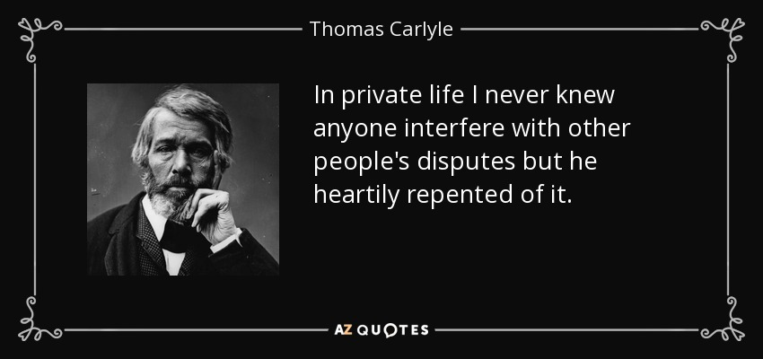 In private life I never knew anyone interfere with other people's disputes but he heartily repented of it. - Thomas Carlyle