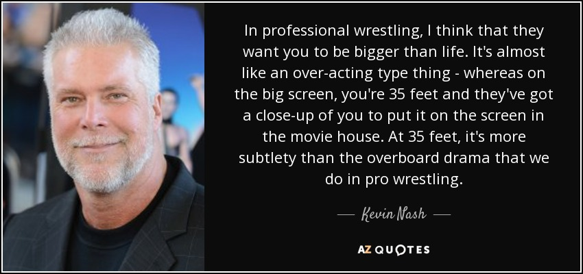 In professional wrestling, I think that they want you to be bigger than life. It's almost like an over-acting type thing - whereas on the big screen, you're 35 feet and they've got a close-up of you to put it on the screen in the movie house. At 35 feet, it's more subtlety than the overboard drama that we do in pro wrestling. - Kevin Nash