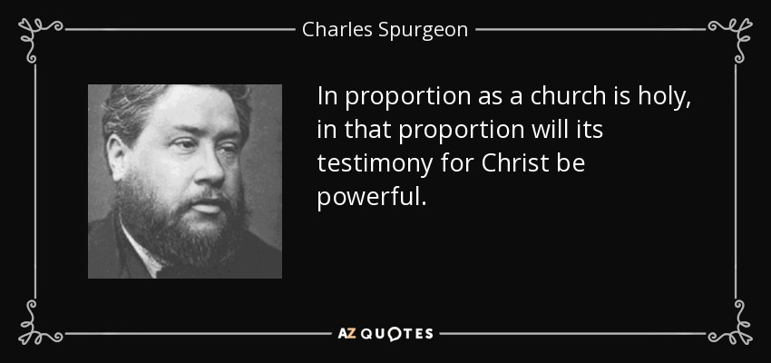 In proportion as a church is holy, in that proportion will its testimony for Christ be powerful. - Charles Spurgeon