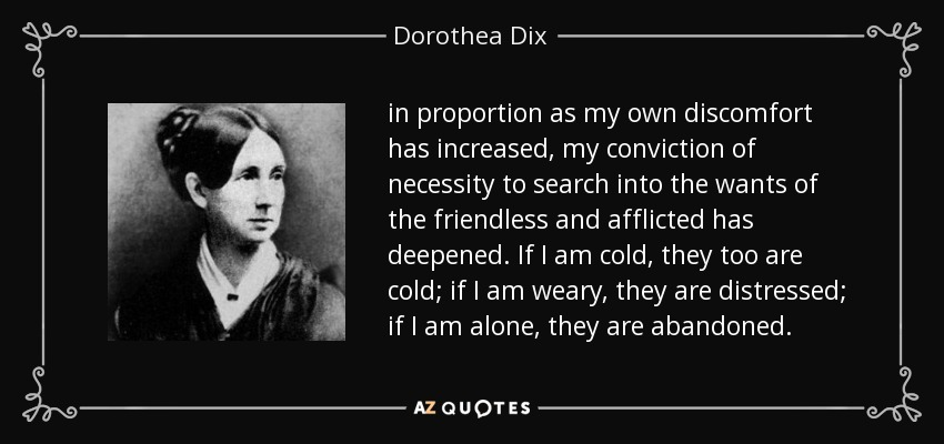 in proportion as my own discomfort has increased, my conviction of necessity to search into the wants of the friendless and afflicted has deepened. If I am cold, they too are cold; if I am weary, they are distressed; if I am alone, they are abandoned. - Dorothea Dix