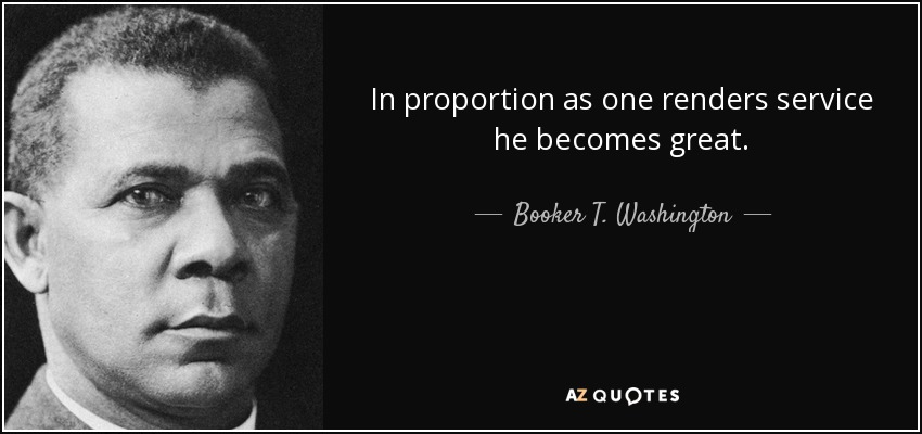 In proportion as one renders service he becomes great. - Booker T. Washington
