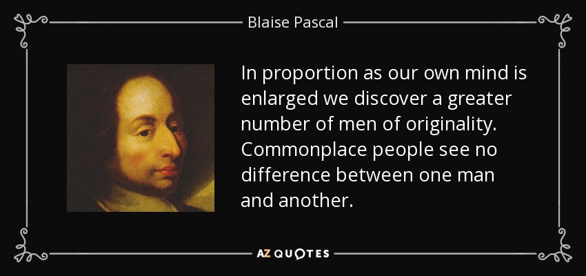 In proportion as our own mind is enlarged we discover a greater number of men of originality. Commonplace people see no difference between one man and another. - Blaise Pascal