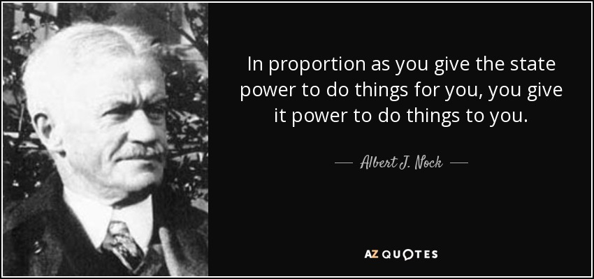 In proportion as you give the state power to do things for you, you give it power to do things to you. - Albert J. Nock