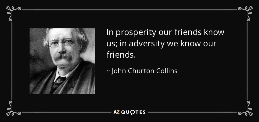 In prosperity our friends know us; in adversity we know our friends. - John Churton Collins
