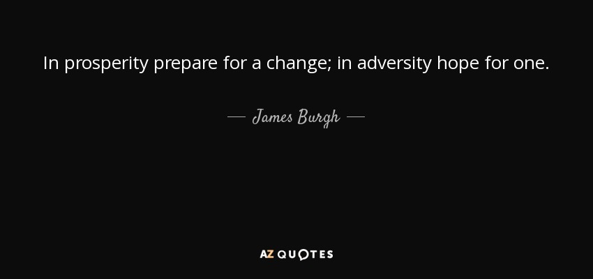 In prosperity prepare for a change; in adversity hope for one. - James Burgh