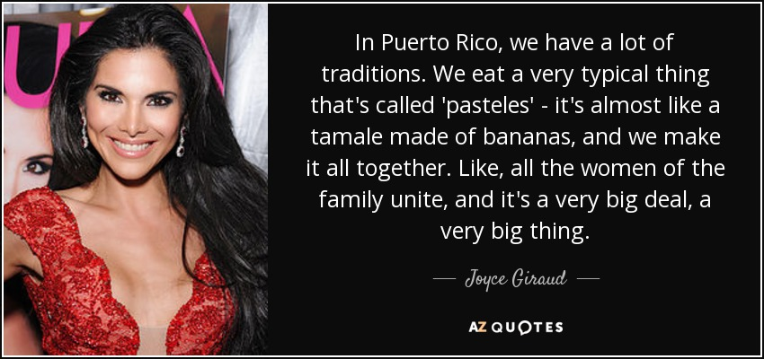 In Puerto Rico, we have a lot of traditions. We eat a very typical thing that's called 'pasteles' - it's almost like a tamale made of bananas, and we make it all together. Like, all the women of the family unite, and it's a very big deal, a very big thing. - Joyce Giraud