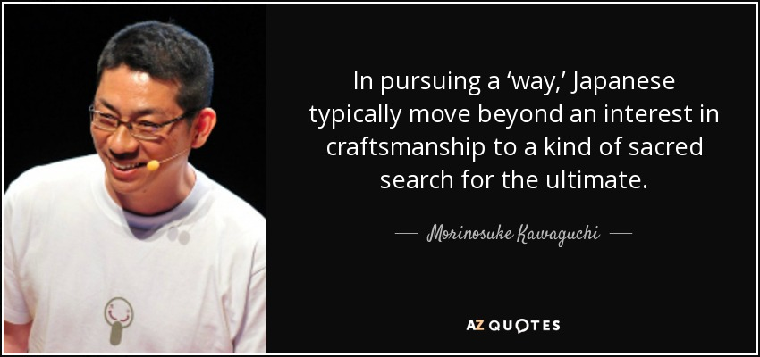 In pursuing a 'way,' Japanese typically move beyond an interest in craftsmanship to a kind of sacred search for the ultimate. - Morinosuke Kawaguchi