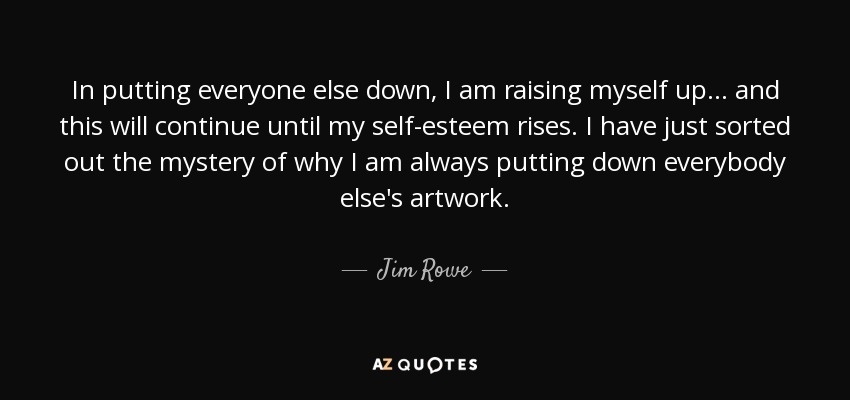 In putting everyone else down, I am raising myself up... and this will continue until my self-esteem rises. I have just sorted out the mystery of why I am always putting down everybody else's artwork. - Jim Rowe