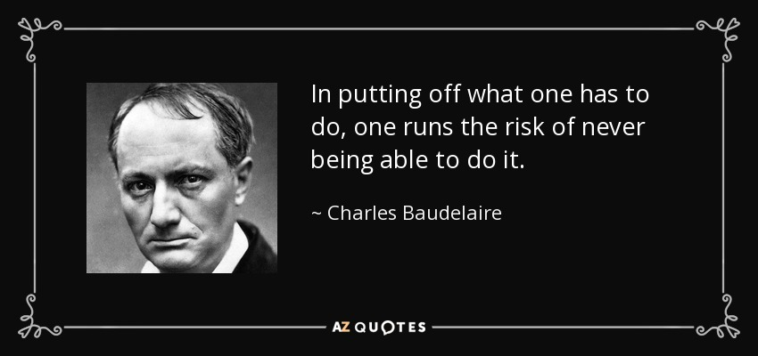 In putting off what one has to do, one runs the risk of never being able to do it. - Charles Baudelaire
