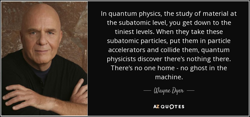 In quantum physics, the study of material at the subatomic level, you get down to the tiniest levels. When they take these subatomic particles, put them in particle accelerators and collide them, quantum physicists discover there's nothing there. There's no one home - no ghost in the machine. - Wayne Dyer