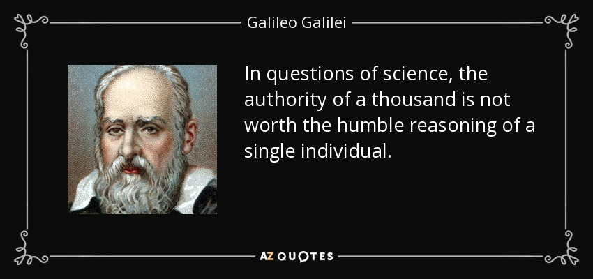 In questions of science, the authority of a thousand is not worth the humble reasoning of a single individual. - Galileo Galilei