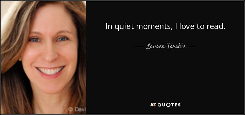 In quiet moments, I love to read. - Lauren Tarshis