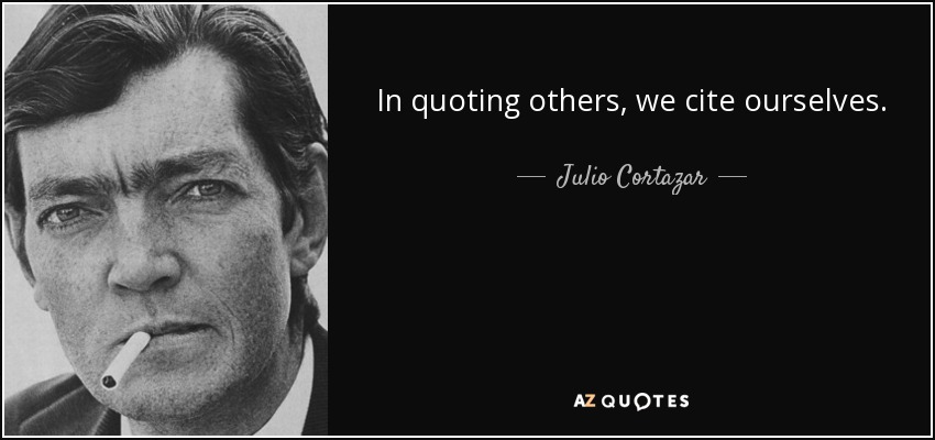 In quoting others, we cite ourselves. - Julio Cortazar