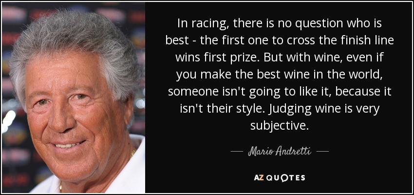 In racing, there is no question who is best - the first one to cross the finish line wins first prize. But with wine, even if you make the best wine in the world, someone isn't going to like it, because it isn't their style. Judging wine is very subjective. - Mario Andretti