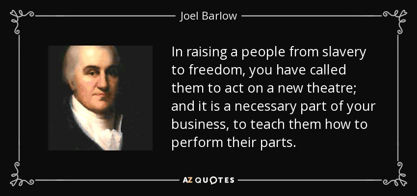 In raising a people from slavery to freedom, you have called them to act on a new theatre; and it is a necessary part of your business, to teach them how to perform their parts. - Joel Barlow
