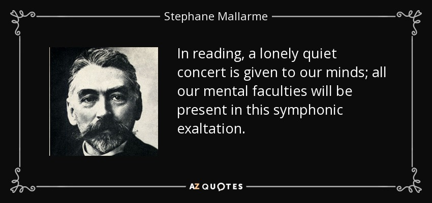 In reading, a lonely quiet concert is given to our minds; all our mental faculties will be present in this symphonic exaltation. - Stephane Mallarme