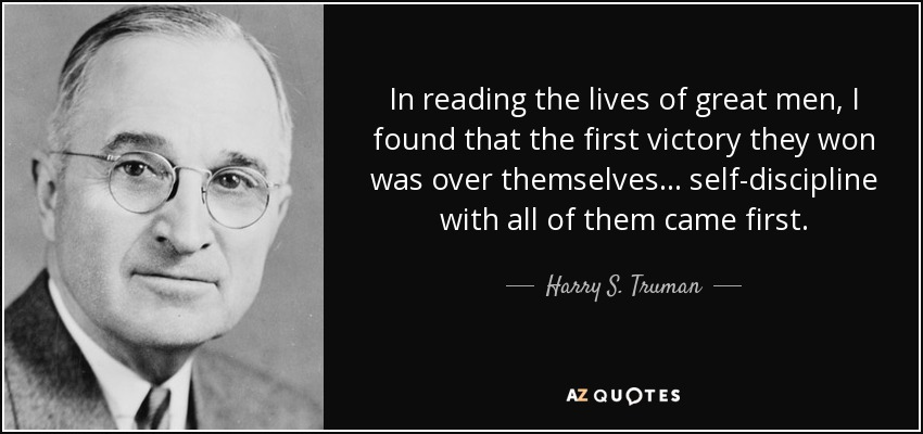 In reading the lives of great men, I found that the first victory they won was over themselves... self-discipline with all of them came first. - Harry S. Truman