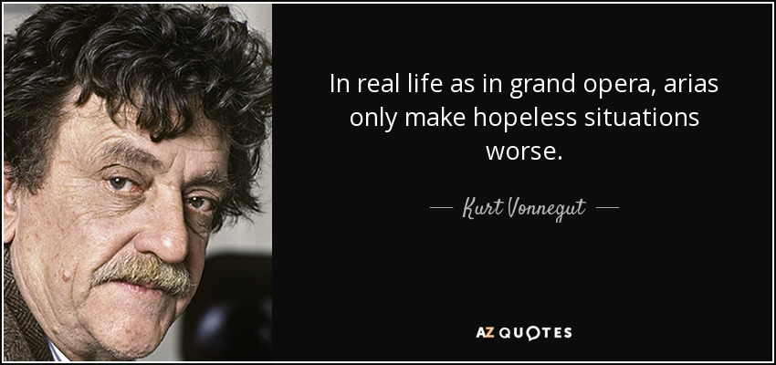 In real life as in grand opera, arias only make hopeless situations worse. - Kurt Vonnegut