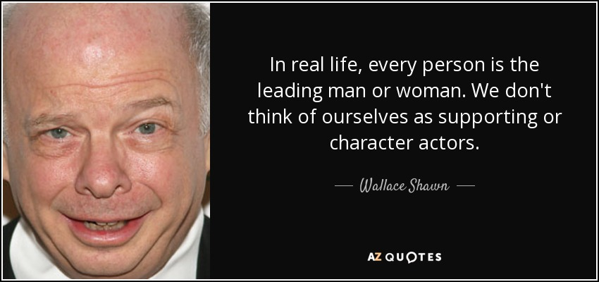 In real life, every person is the leading man or woman. We don't think of ourselves as supporting or character actors. - Wallace Shawn