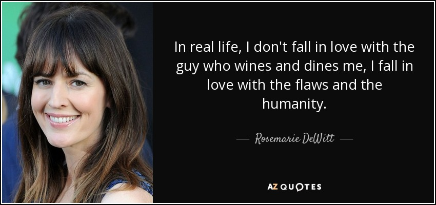 In real life, I don't fall in love with the guy who wines and dines me, I fall in love with the flaws and the humanity. - Rosemarie DeWitt