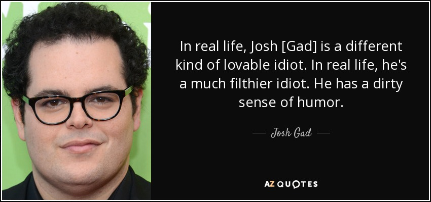In real life, Josh [Gad] is a different kind of lovable idiot. In real life, he's a much filthier idiot. He has a dirty sense of humor. - Josh Gad