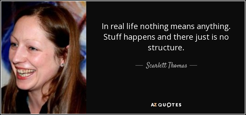 In real life nothing means anything. Stuff happens and there just is no structure. - Scarlett Thomas