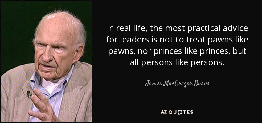 In real life, the most practical advice for leaders is not to treat pawns like pawns, nor princes like princes, but all persons like persons. - James MacGregor Burns