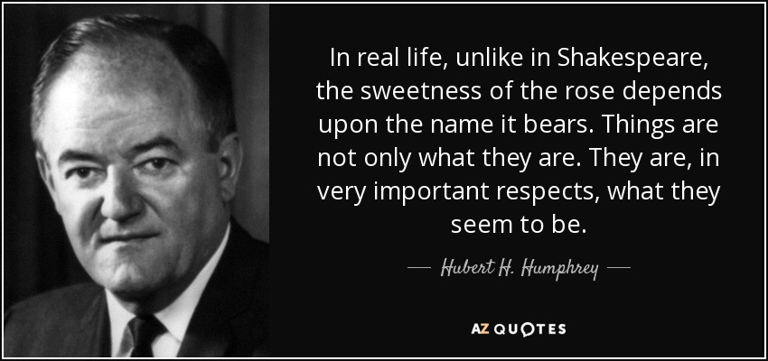 In real life, unlike in Shakespeare, the sweetness of the rose depends upon the name it bears. Things are not only what they are. They are, in very important respects, what they seem to be. - Hubert H. Humphrey