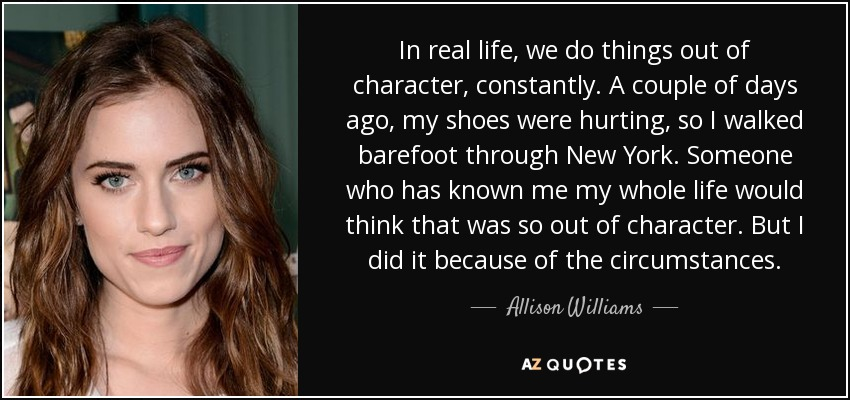 In real life, we do things out of character, constantly. A couple of days ago, my shoes were hurting, so I walked barefoot through New York. Someone who has known me my whole life would think that was so out of character. But I did it because of the circumstances. - Allison Williams