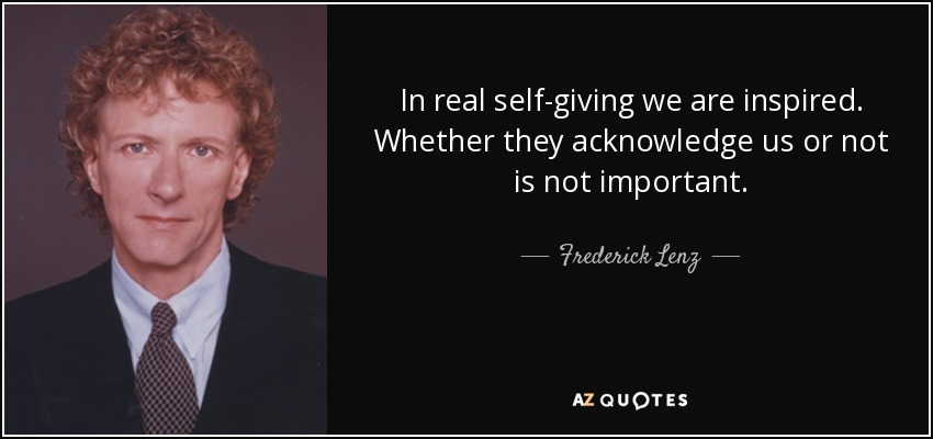 In real self-giving we are inspired. Whether they acknowledge us or not is not important. - Frederick Lenz