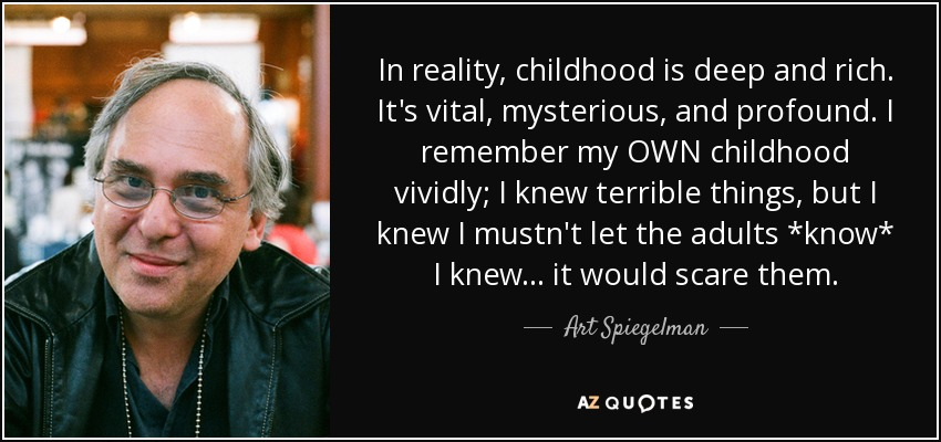 In reality, childhood is deep and rich. It's vital, mysterious, and profound. I remember my OWN childhood vividly; I knew terrible things, but I knew I mustn't let the adults *know* I knew... it would scare them. - Art Spiegelman