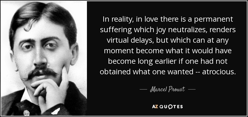 In reality, in love there is a permanent suffering which joy neutralizes, renders virtual delays, but which can at any moment become what it would have become long earlier if one had not obtained what one wanted -- atrocious. - Marcel Proust