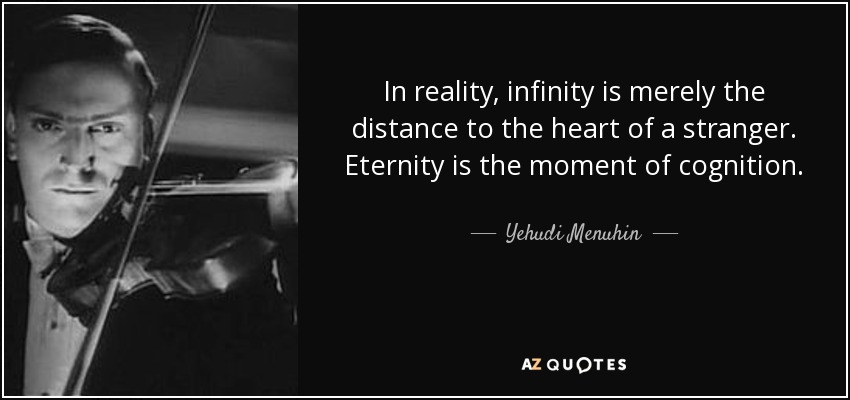 In reality, infinity is merely the distance to the heart of a stranger. Eternity is the moment of cognition. - Yehudi Menuhin