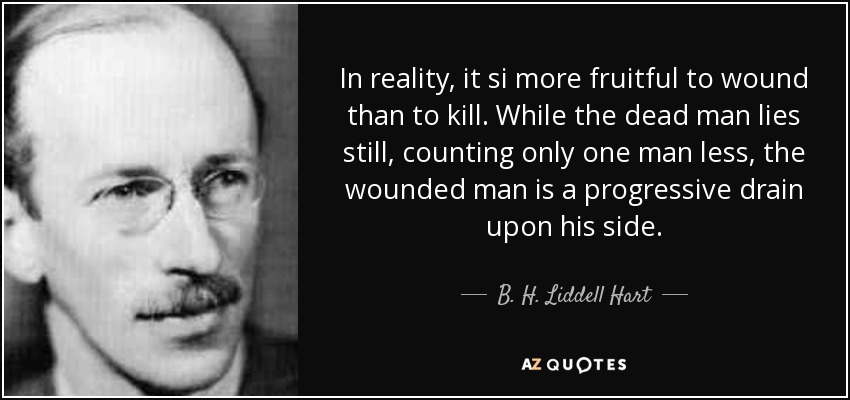 In reality, it si more fruitful to wound than to kill. While the dead man lies still, counting only one man less, the wounded man is a progressive drain upon his side. - B. H. Liddell Hart
