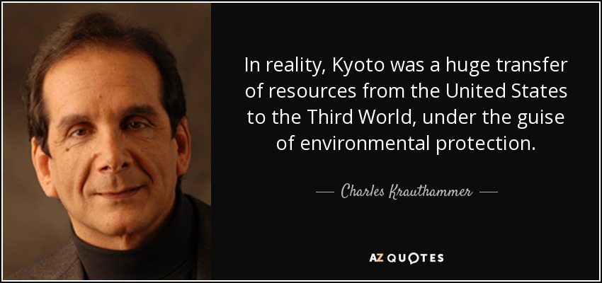 In reality, Kyoto was a huge transfer of resources from the United States to the Third World, under the guise of environmental protection. - Charles Krauthammer