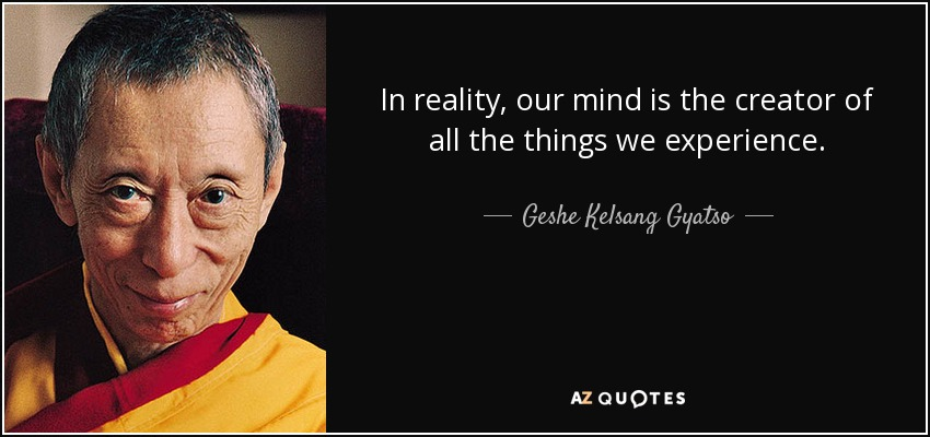 In reality, our mind is the creator of all the things we experience. - Geshe Kelsang Gyatso