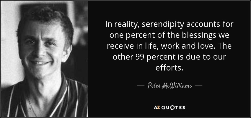 In reality, serendipity accounts for one percent of the blessings we receive in life, work and love. The other 99 percent is due to our efforts. - Peter McWilliams