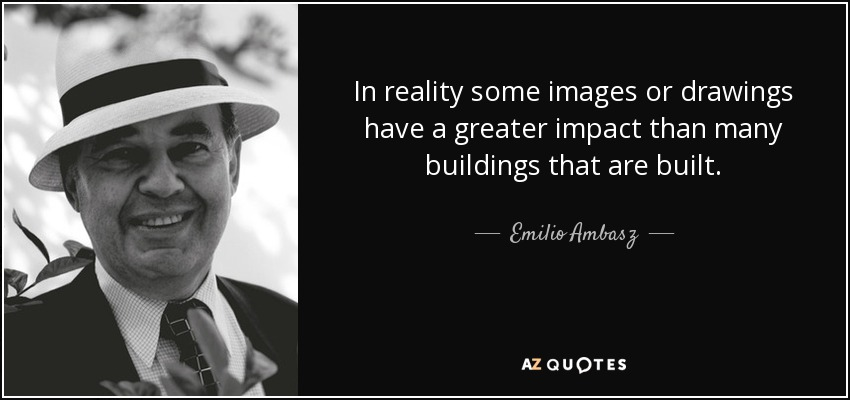 In reality some images or drawings have a greater impact than many buildings that are built. - Emilio Ambasz