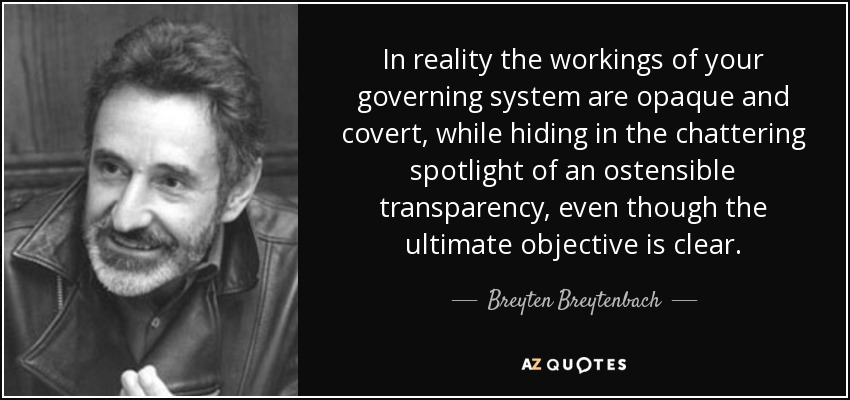 In reality the workings of your governing system are opaque and covert, while hiding in the chattering spotlight of an ostensible transparency, even though the ultimate objective is clear. - Breyten Breytenbach