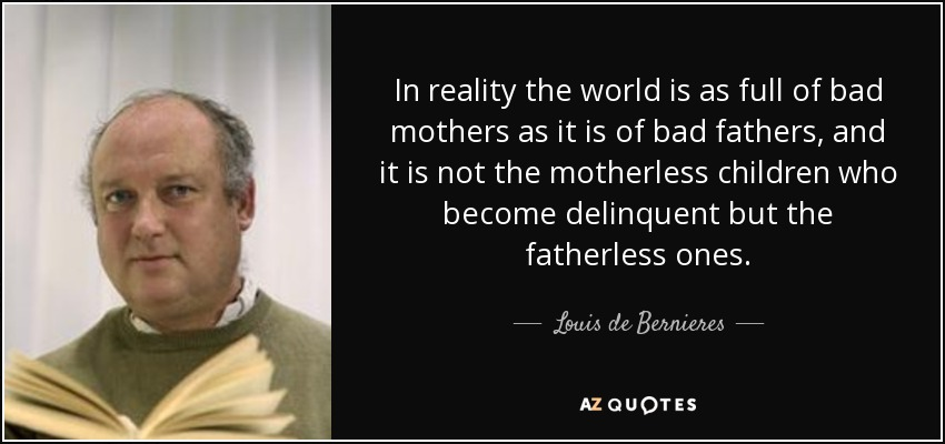 In reality the world is as full of bad mothers as it is of bad fathers, and it is not the motherless children who become delinquent but the fatherless ones. - Louis de Bernieres