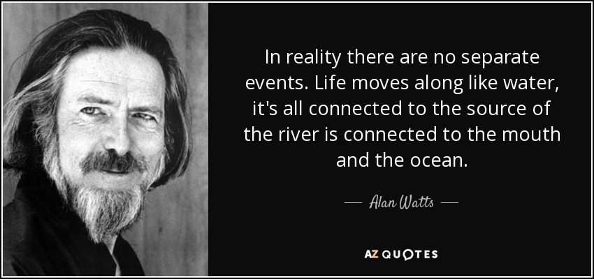 In reality there are no separate events. Life moves along like water, it's all connected to the source of the river is connected to the mouth and the ocean. - Alan Watts