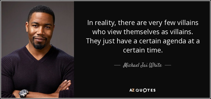 In reality, there are very few villains who view themselves as villains. They just have a certain agenda at a certain time. - Michael Jai White