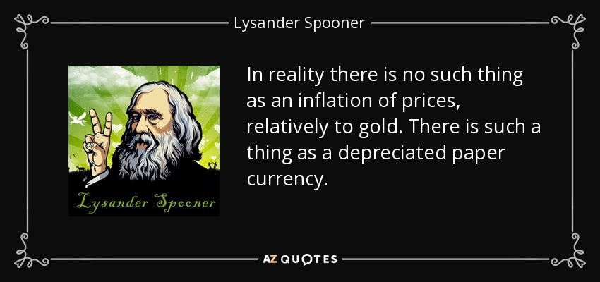 In reality there is no such thing as an inflation of prices, relatively to gold. There is such a thing as a depreciated paper currency. - Lysander Spooner