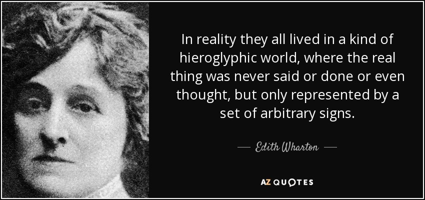 In reality they all lived in a kind of hieroglyphic world, where the real thing was never said or done or even thought, but only represented by a set of arbitrary signs. - Edith Wharton