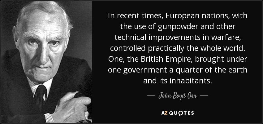 In recent times, European nations, with the use of gunpowder and other technical improvements in warfare, controlled practically the whole world. One, the British Empire, brought under one government a quarter of the earth and its inhabitants. - John Boyd Orr